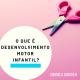 O que é desenvolvimento motor infantil